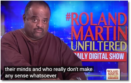 Roland Martin asks (at t=1:00) Do we really need to engage crazy black conservatives? You know, black conservatives who, frankly, have lost their minds .. and who really dont make any sense whatsoever. Because I know a lot of black conservatives. But I know a lot of them with brains .. unlike these two on the panel. (16 Sept 2019)
