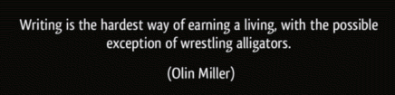 Writing is the hardest way of earning a living says Olin Miller, with the possible exception of wrestling alligators